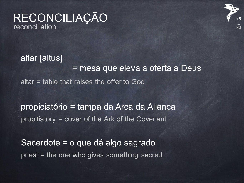 RECONCILIAÇÃO altar [altus] = mesa que eleva a oferta a Deus